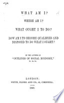 What am I  Where am I  What ought I to do  How am I to become qualified and disposed to do what I ought  By the author of    Outlines of Social Economy     W  Ellis   Book