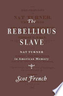 """""""The Rebellious Slave: Nat Turner in American Memory"""" by Scot French"""