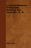 A Classical Dictionary of Biography, Mythology and Geography - A - M