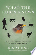 """""""What the Robin Knows: How Birds Reveal the Secrets of the Natural World"""" by Jon Young"""