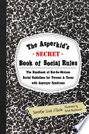 """The Asperkid's (Secret) Book of Social Rules: The Handbook of Not-So-Obvious Social Guidelines for Tweens and Teens with Asperger Syndrome"" by Brian Bojanowski, Jennifer Cook O'Toole"