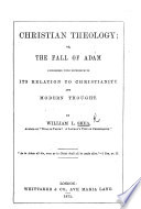 Christian Theology; or, the Fall of Adam considered with reference to itsrelation to Christianity and modern thought, etc