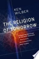 The Religion of Tomorrow  : A Vision for the Future of the Great Traditions - More Inclusive, MoreComprehensive, More Complete