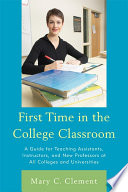 First Time in the College Classroom  : A Guide for Teaching Assistants, Instructors, and New Professors at All Colleges and Universities