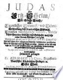 Judas der Ertz-Schelm, Für ehrliche Leuth, Oder: Eigentlicher Entwurff, und Lebens- Beschreibung deß Iscariotischen Bößwicht; Worinnen unterschidliche Discurs, sittliche Lehrs-Puncten, Gedicht, und Geschicht, auch sehr reicher Vorrath Biblischer concepten (etc.)