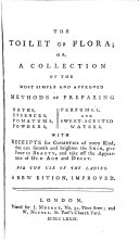 The toilet of Flora; or, A collection of the most simple and approved methods of preparing baths, essences [&c.] with receipts for cosmetics of every kind. New eit. [sic].