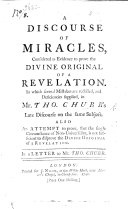 A Discourse of Miracles, Considered as Evidence to Prove the Divine Original of a Revelation. In which Several Mistakes are Rectified, and Deficiencies Supplied, in Mr. Tho. Chubb's Late Discourse on the Same Subject. Also an Attempt to Prove, that the Single Circumstance of Non-universality, is Not Sufficient to Disprove the Divine Original of a Revelation. In a Letter to Mr. Tho. Chubb