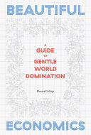 link to Beautiful economics : a guide to gentle world domination : how to reboot the world with a new economic narrative in the TCC library catalog