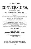 Dictionnaire des Conversions, ou Essai d'Encyclopedie Historique des Conversions au Catholicisme depuis dix-huit et principalement depuis le Protestantisme (etc.)