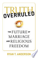 """""""Truth Overruled: The Future of Marriage and Religious Freedom"""" by Ryan T. Anderson"""