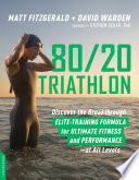 """80/20 Triathlon: Discover the Breakthrough Elite-Training Formula for Ultimate Fitness and Performance at All Levels"" by Matt Fitzgerald, David Warden"