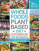Whole Foods Plant Based Diet Cookbook for Beginners Book