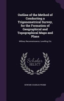 Outline of the Method of Conducting a Trigonometrical Survey  for the Formation of Geographical and Topographical Maps and Plans