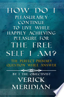 How Do I Pleasurably Continue to Live While Happily Achieving Pleasure for the Free Self I Am?