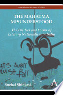 The Mahatma Misunderstood  : The Politics and Forms of Literary Nationalism in India