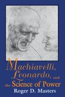 Machiavelli  Leonardo  and the Science of Power