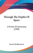 Through the Depths of Space  A Primer of Astronomy  1908