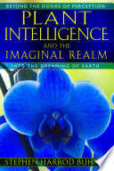 """Plant Intelligence and the Imaginal Realm: Beyond the Doors of Perception into the Dreaming of Earth"" by Stephen Harrod Buhner"