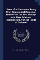 Betas of Achievement  Being Brief Biographical Records of Members of the Beta Theta Pi Who Have Achieved Distinction in Various Fields of Endeavor