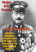 Will To Fight  Japan   s Imperial Institution And The U S  Strategy To End World War II