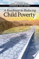 """""""A Roadmap to Reducing Child Poverty"""" by National Academies of Sciences, Engineering, and Medicine, Division of Behavioral and Social Sciences and Education, Committee on National Statistics, Board on Children, Youth, and Families, Committee on Building an Agenda to Reduce the Number of Children in Poverty by Half in 10 Years, Suzanne Le Menestrel, Greg Duncan"""