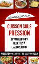 Cuisson sous pression: les meilleures recettes à l'autocuiseur (Pressure Cooker: Recettes à l'autocuiseur)