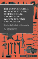 The Complete Guide to Blacksmithing Horseshoeing, Carriage and Wagon Building and Painting - Based on the Text Book on Horseshoeing