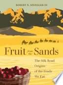 """Fruit from the Sands: The Silk Road Origins of the Foods We Eat"" by Robert N. Spengler"