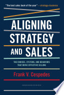 """""""Aligning Strategy and Sales: The Choices, Systems, and Behaviors that Drive Effective Selling"""" by Frank Cespedes"""