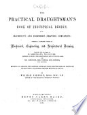 The Practical Draughtsman's Book of Industrial Design, and Machinist's and Engineer's Drawing Companion: Forming a Complete Course of Mechanical, Engineering, and Architectural Drawing