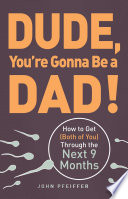 """""""Dude, You're Gonna Be a Dad!: How to Get (Both of You) Through the Next 9 Months"""" by John Pfeiffer"""
