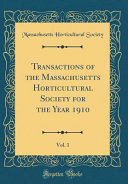 Transactions of the Massachusetts Horticultural Society for the Year 1910  Vol  1  Classic Reprint