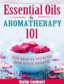 Essential Oils   Aromatherapy 101  Top Beauty Secrets for Your Health