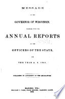 Message of the Governor of Wisconsin, Together with the Annual Reports of the Officers of the State, for the Year ...