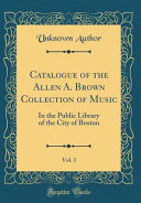 Catalogue Of The Allen A Brown Collection Of Music Vol 1