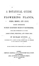 A Botanical Guide to the Flowering Plants, Ferns, Mosses and Algæ, found indigenous within sixteen miles of Manchester, with some information as to their agricultural, medicinal and other uses ... Together with a sketch of the author's life; and remarks on the geology of the district