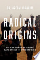 Radical Origins  Why We Are Losing the Battle Against Islamic Extremism And How to Turn the Tide Book