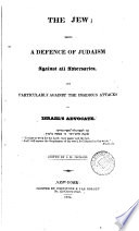 The Jew; being a defence of Judaism against all adversaries, and the attacks of Israel's advocate [publ. by the American society for meliorating the condition of the Jews], ed. [really written] by S.H. Jackson