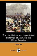 The Life, History, and Unparalleled Sufferings of John Jea, the African Preacher