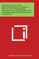 Chronicles Of The Photographs Of Spiritual Beings And Phenomena Invisible To The Material Eye Interblended With Personal Narrative Book PDF