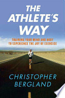 """The Athlete's Way: Training Your Mind and Body to Experience the Joy of Exercise"" by Christopher Bergland"