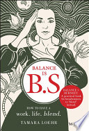 link to Balance is B.S. : how to have a work life blend in the TCC library catalog