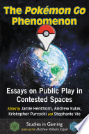 """The Pokemon Go Phenomenon: Essays on Public Play in Contested Spaces"" by Jamie Henthorn,, Andrew Kulak, Kristopher Purzycki"