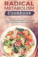 Radical Metabolism Cookbook  50 Right Kind of Meals for Sustained Weight Loss and Lifelong Weight Management