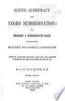 White Supremacy and Negro Subordination  Or  Negroes a Subordinate Race  and  so called  Slavery Its Normal Condition