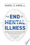 """The End of Mental Illness: How Neuroscience is Transforming Psychiatry and Helping Prevent Or Reverse Mood and Anxiety Disorders, ADHD, Addictions, PTSD, Psychosis, Personality Disorders, and More"" by Daniel G. Amen"