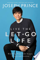 """""""Live the Let-Go Life: Breaking Free from Stress, Worry, and Anxiety"""" by Joseph Prince"""