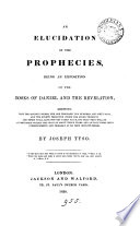 An Elucidation Of The Prophecies Being An Exposition Of The Books Of Daniel And The Revelation