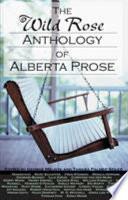 The Wild Rose Anthology of Alberta Prose