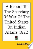 A Report To The Secretary Of War Of The United States On Indian Affairs 1822